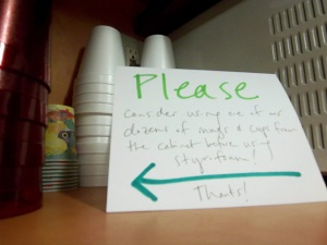 After two people claiming that they had no idea we had real cups and plates in the kitchen cabinet, I  put up this hand-written note in front of the styrofoam cups as a deterrent!